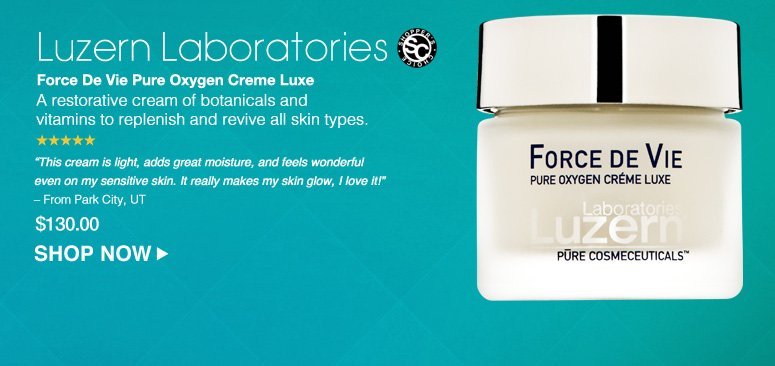 "Shopper's Choice. 5 Stars.  Luzern Laboratories Force De Vie Pure Oxygen Creme Luxe A restorative cream of botanicals and vitamins to replenish and revive all skin types. ""This cream is light, adds great moisture, and feels wonderful even on my sensitive skin. It really makes my skin glow, I love it!"" – From Park City, UT $130.00 Shop Now>>"