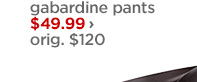 gabardine pants $49.99 › orig. $120