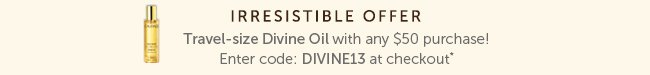 Irresistible Offer: Travel Size Divine Oil with any $50 purchase! Enter code: Divine13 at checkout*