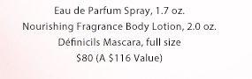 Eau de Parfum Spray, 1.7 oz.   Nourishing Fragrance Body Lotion, 2.0 oz.   Definicils Mascara, full size   $80 (A $116 Value)