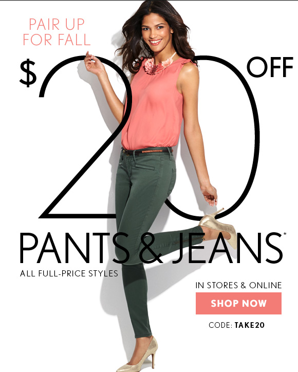 PAIR UP FOR FALL  $20 OFF PANTS & JEANS* ALL FULL–PRICE STYLES    IN STORES & ONLINE  SHOP NOW  CODE: TAKE 20