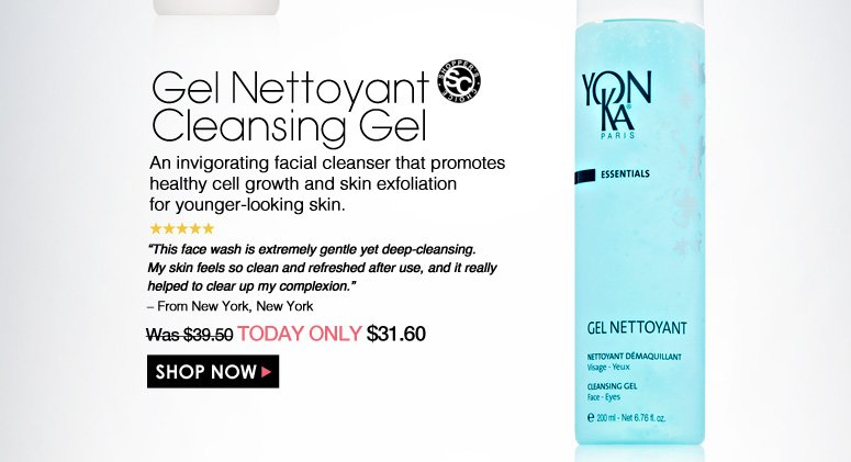 "Shopper's Choice. 5 Stars Gel Nettoyant Cleansing Gel An invigorating facial cleanser that promotes healthy cell growth and skin exfoliation for younger-looking skin. ""This face wash is extremely gentle yet deep-cleansing. My skin feels so clean and refreshed after use, and it really helped to clear up my complexion."" – From New York, New York Was $39.50 Now $31.60 Shop Now>>"