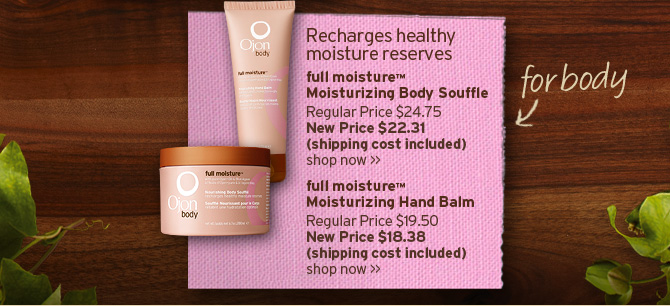 Reacharges healthy mositure reserves full moisture Moisturizing  Body Souffle Regular Price 24 dollars and 75 cents New price 22 dollars  and 31 cents shipping cost included SHOP NOW full moisture Moisturizing  Body Souffle Regular Price 19 dollars and 50 cents New Price 18 dollars  and 38 cents shipping cost included SHOP NOW