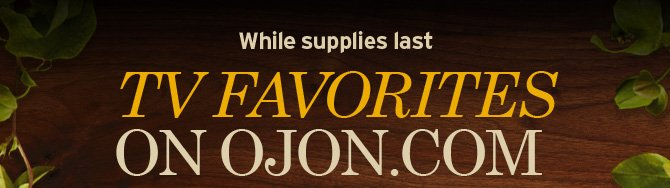 While  supplies last TV FAVORITES ON OJON COM