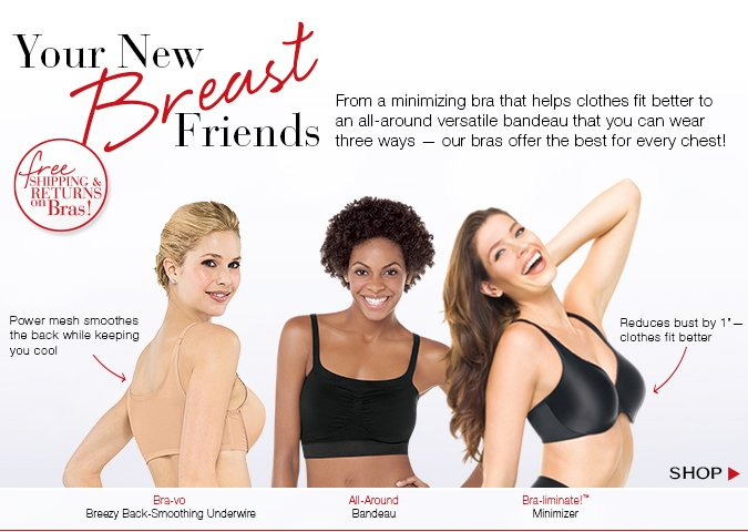 Your New Breast Friends! From a minimizing bra that helps clothes fit better to an all-around versatile bandeau that you can wear three ways — our bras offer the best for every chest!