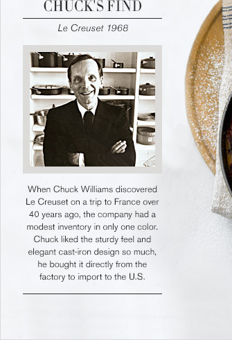 CHUCK'S FIND -- Le Creuset 1968 -- When Chuck Williams discovered Le Creuset on a trip to France over 40 years ago, the company had a modest inventory in only one color. Chuck liked the sturdy feel and elegant cast-iron design so much, he bought it directly from the factory to import to the U.S.