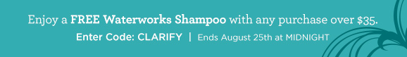 Enjoy a FREE Waterworks Shampoo with any purchase over $35. Enter Code: CLARIFY  |  ends August 25th at MIDNIGHT