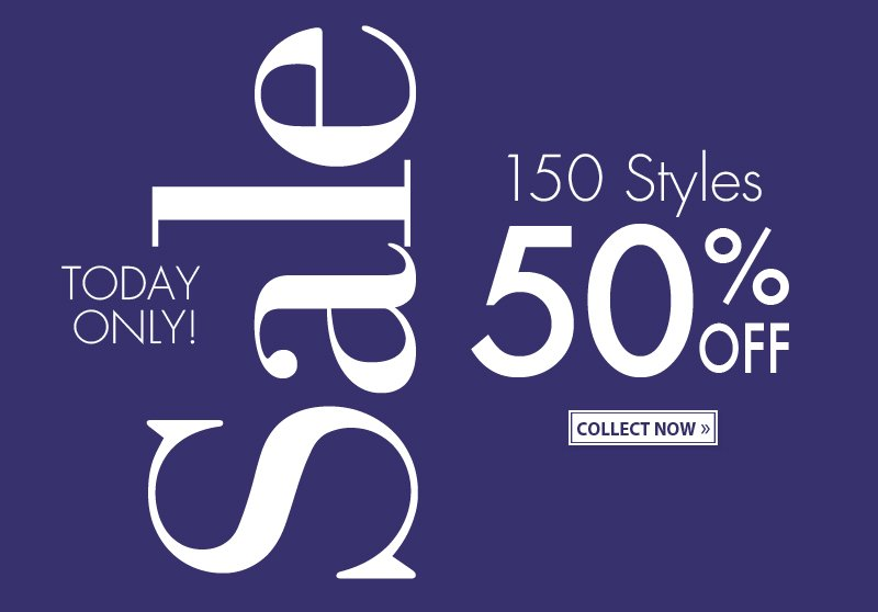 TODAY ONLY! Sale. 150 Styles. 50% OFF. COLLECT NOW.