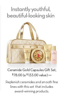 Instantly youthful, beautiful-looking skin. Ceramide Gold Capsules Gift Set, $78 (a $133.00 value). Replenish ceramides and smooth fine lines with this set that includes award-winning products.