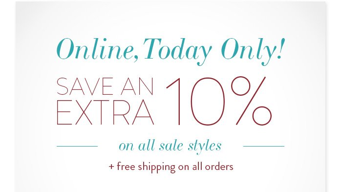 Online, Today Only! Save an extra 10% on all sale styles + free shipping on all orders