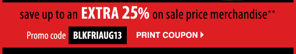 Take up to an extra 25% off sale price merchandise** Promo code: BLKFRIAUG13 Print coupon