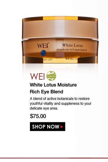 Paraben-free  WEI White Lotus Moisture Rich Eye Blend A blend of active botanicals to restore youthful vitality and suppleness to your delicate eye area. $75.00 Shop Now>>