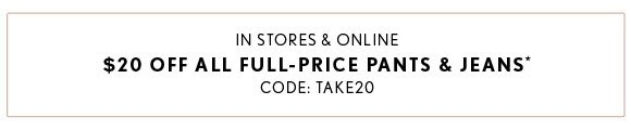 IN STORES & ONLINE $20 OFF ALL FULL-PRICE PANTS & JEANS* CODE: TAKE20