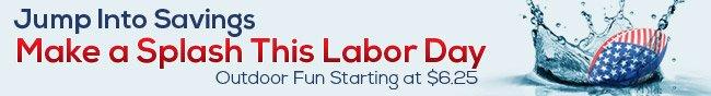 Jump Into Savings. Make a Splash This Labor Day. Outdoor Fun Starting at $6.25.