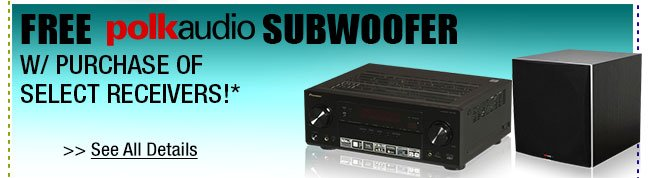 FREE POLK AUDIO SUBWOOFER W/ PURCHASE OF SELECT RECEIVERS!*
