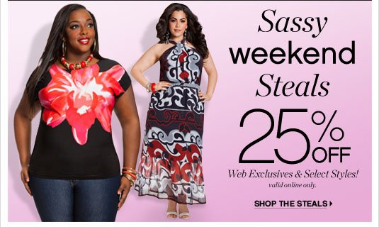 Sassy Weekend Steals 25% Off Web Exclusives & Select Styles!  Online Only.