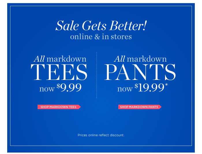 Sale gets better online and in stores! All markdown tees now $9.99. All markdown pants now $19.99. Prices online reflect discount.  Shop Markdown Tees and Pants.