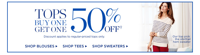 Tops Buy One Get One 50% off. Discount applies to regular-priced tops only. Shop Blouses, Tees and Sweaters.