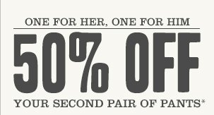 ONE FOR HER, ONE FOR HIM: 50% off your second pair of pants*