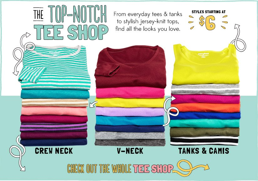 THE TOP-NOTCH TEE SHOP   From everyday tees & tanks to stylish jersey-knit tops, find all the looks you love.   STYLES STARTING AT $6   CREW NECK   V-NECK   TANKS & CAMIS   CHECK OUT THE WHOLE TEE SHOP