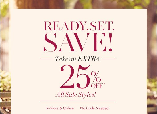 Ready. Set. Save!  Take an Extra 25% Off* All Sale Styles!  In–Store & Online  No code Needed