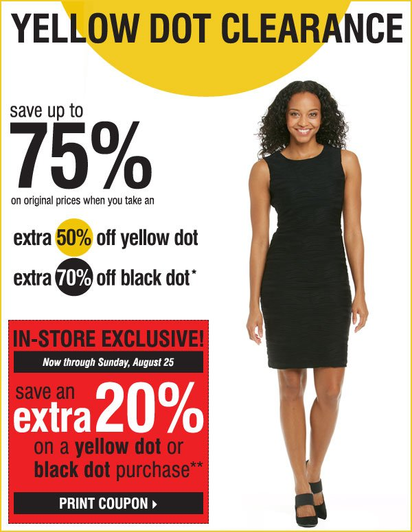Yellow Dot Clearance Thousands of items added this week Save up to 75% and more on original prices when you take an extra 50% off Yellow Dot extra 70% off Black Dot* In-Store Exclusive Now through Sunday, August 25 Take an extra 20% off any Yellow Dot or Black Dot purchase** Print coupon