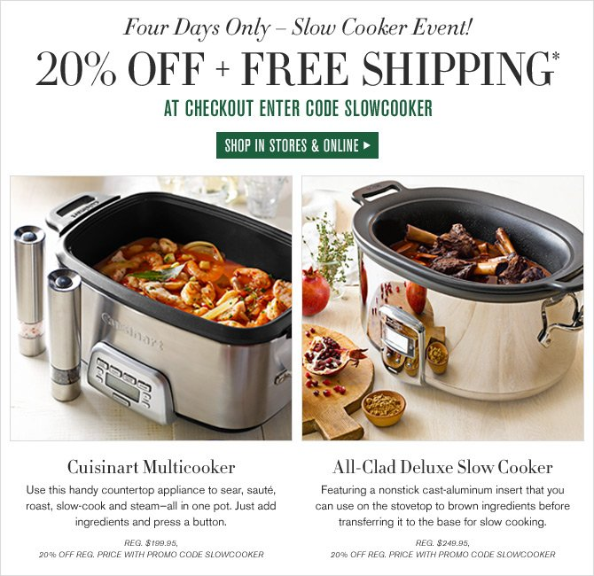 Four Days Only - Slow Cooker Event! 20% OFF + FREE SHIPPING* -- AT CHECKOUT ENTER CODE SLOWCOOKER -- SHOP IN STORES & ONLINE