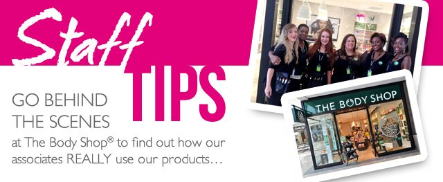 STAFF TIPS -- Go behind the scenes at The Body Shop® to find out how our associates REALLY use our products...