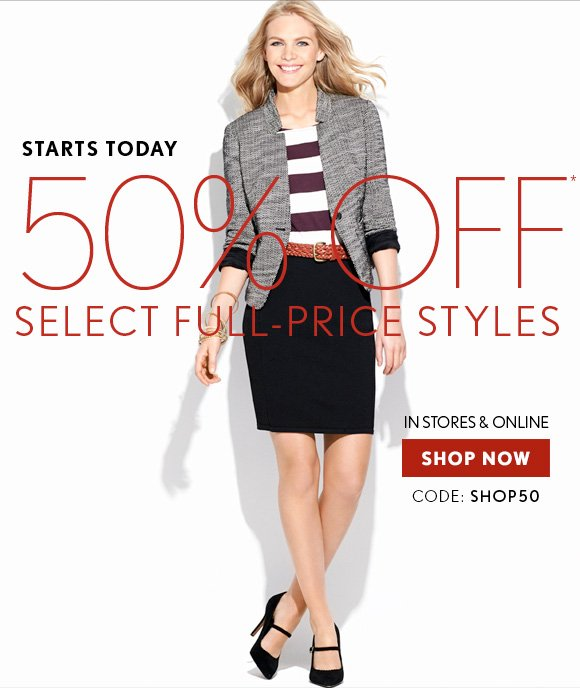 STARTS TODAY  50% OFF* SELECT FULL–PRICE STYLES  IN STORES & ONLINE  SHOP NOW  CODE: SHOP50