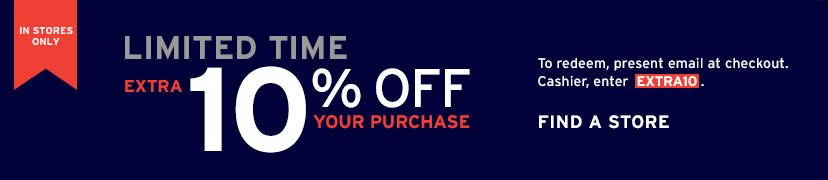 IN STORES ONLY | LIMITED TIME | EXTRA 10% OFF YOUR PURCHASE | FIND A STORE