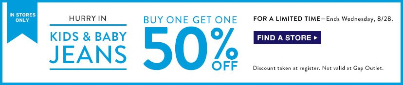IN STORES ONLY | HURRY IN | KIDS & BABY JEANS | BUY ONE GET ONE 50% OFF | FOR A LIMITED TIME - Ends Wednesday, 8/28. | FIND A STORE | Discount taken at register. Not valid at Gap Outlet.