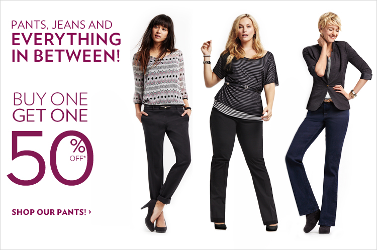 Pants and Jeans and everything in between! Buy 1 Get 1 50% Off*