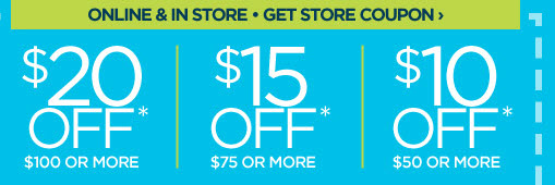 ONLINE  & IN STORE - GET STORE COUPON › $20 OFF* $100 OR MORE | $15 OFF*  $75 OR MORE | $10 OFF* $50 OR MORE