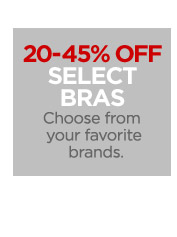 20-45% OFF SELECT BRAS Choose from your  favorite brands.