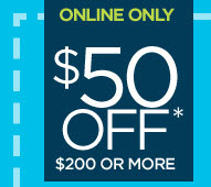 ONLINE ONLY $50 OFF* $200 OR MORE