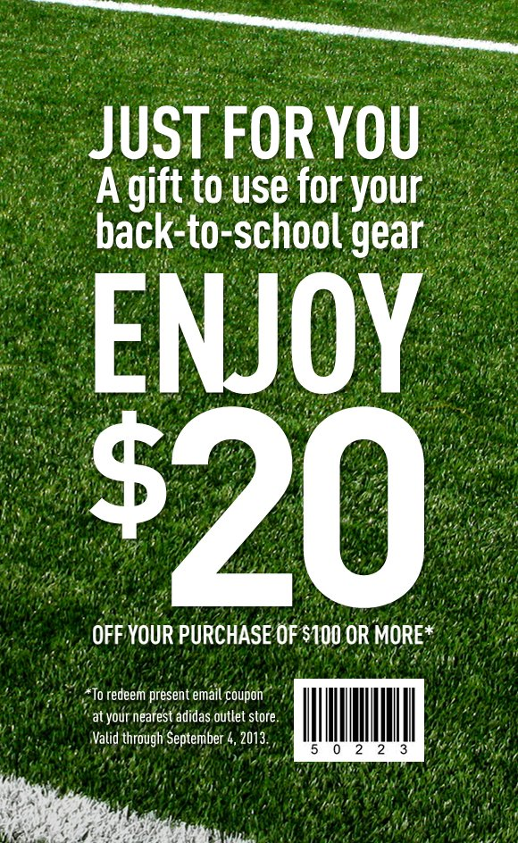 Just for you. A gift to use for your back-to-school gear. ENJOY $20 OFF YOUR PURCHASE OF $100 OR MORE*. *To redeem present email coupon at your nearest adidas outlet store. Valid through September 4, 2013.