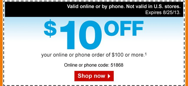 $10 OFF  your online or phone order of $100 or more. (1) Valid online or by  phone. Not valid in U.S. stores. Expires 8/25/13. Online or phone code:  51868. Shop now.