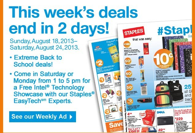 This  weeks deals end in 2 days! Sunday, August 18, 2013–Saturday,  August 24, 2013. • Extreme Back to school deals! Come in Saturday  or Monday from 1 to 5 pm for a Free Intel Technology Showcase with our  Staples Easy Tech Experts. See our Weekly Ad.