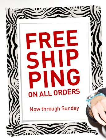 FREE SHIPPING ON ALL ORDERS NOW THROUGH SUNDAY