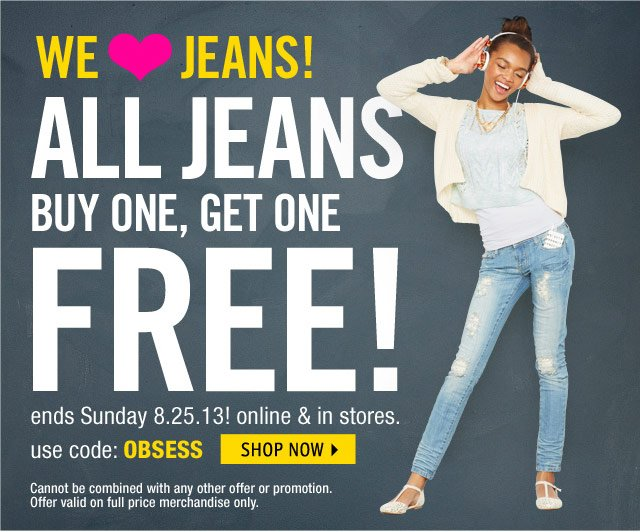 JEANS BUY ONE, GET ONE FREE! online & stores. use code: OBSESS ends 8.25.13