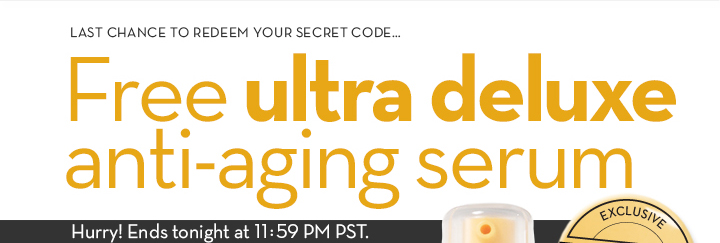 LAST CHANCE TO REDEEM YOUR SECRET CODE... Free ultra deluxe anti-aging serum. Hurry! Ends tonight at 11:59 PM PST.