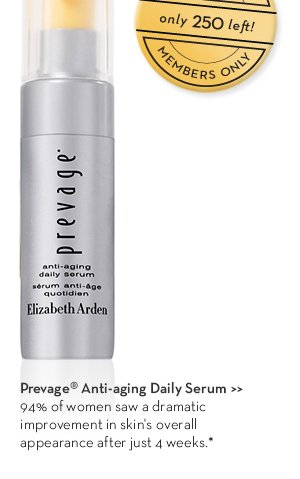 EXCLUSIVE. Only 250 left! MEMBERS ONLY. Prevage® Anti-aging Daily Serum. 94% of women saw a dramatic improvement in skin's overall appearance after just 4 weeks.*