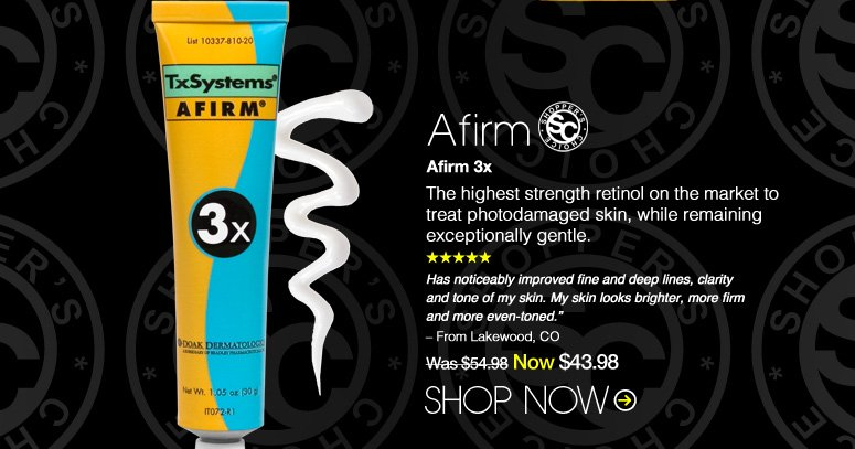 """Shopper's Choice. 5 Stars Afirm Afirm 3x The highest strength retinol on the market to treat photodamaged skin, while remaining exceptionally gentle. """"Has noticeably improved fine and deep lines, clarity and tone of my skin. My skin looks brighter, more firm and more even-toned."""" – From Kingston, TN  Was $54.98 Now $43.98 Shop Now>>"""