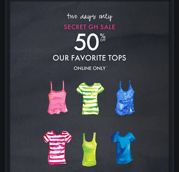 TWO DAYS ONLY SECRET GH SALE 50% OFF OUR FAVORITE TOPS ONLINE ONLY*