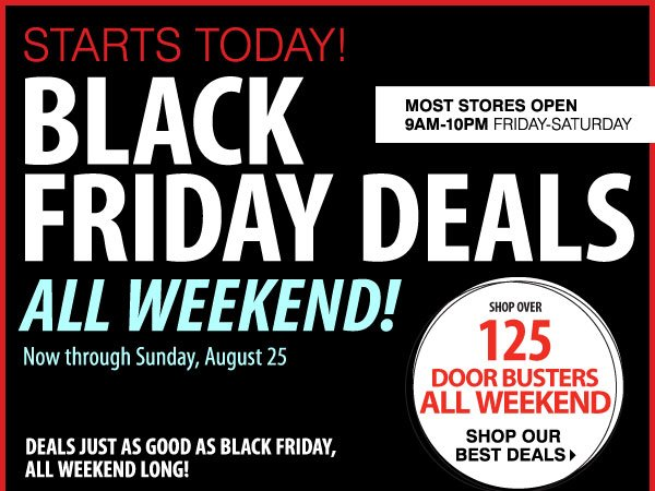 STARTS TODAY! Black Friday Deals All Weekend Now through Sunday, August 25 Over 125 Door Busters While supplies last. Door Busters priced so low, additional discounts    do not apply.