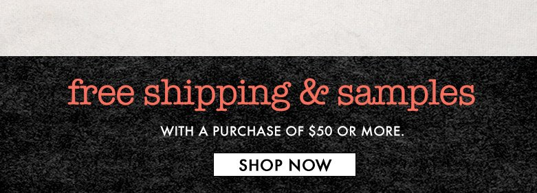 free shipping& samples with a purchase of $50or more