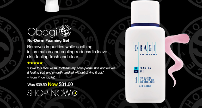 "Shopper's Choice. 5 Stars. Obagi Nu-Derm Foaming Gel Removes impurities while soothing inflammation and cooling redness to leave skin feeling fresh and clear. ""I love this face wash. It cleans my acne-prone skin and leaves it feeling soft and smooth, and all without drying it out."" – Phoenix, AZ  Was $39.50 Now $31.60 Shop Now>>"
