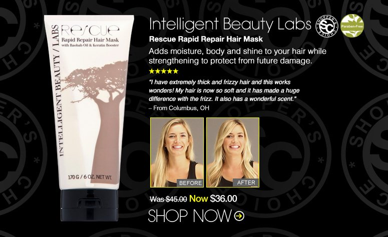 "Shopper's Choice. Paraben-free. 5 Stars Intelligent Beauty Labs Rescue Rapid Repair Hair Mask  Adds moisture, body and shine to your hair while strengthening to protect from future damage.  ""I have extremely thick and frizzy hair and this works wonders! My hair is now so soft and it has made a huge difference with the frizz. It also has a wonderful scent."" – From Columbus, OH Was $45.00 Now $36.00 Shop Now>>"