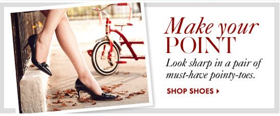 Make Your Point Look sharp in a pair of must–have pointy–toes.        SHOP SHOES
