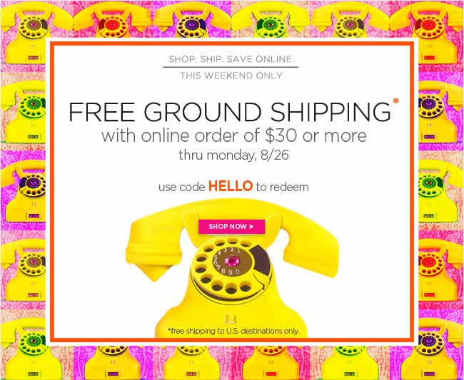 Free Ground Shipping* 					with online order of $30 or more 					Thru Monday, 8/26 					Use code HELLO to redeem 					*free shipping to U.S. destinations only. 					Shop online at www.papyrusonline.com